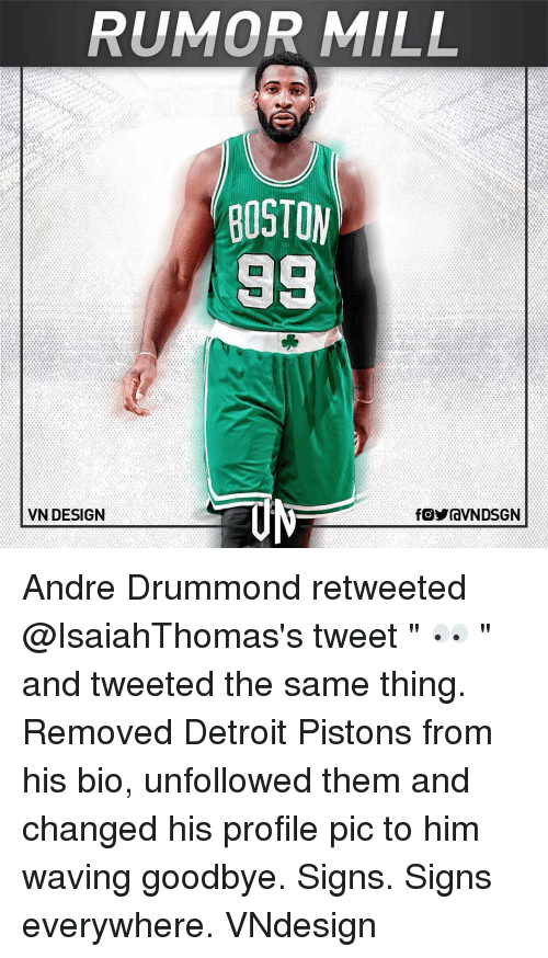"Drummond: RUMOR MILL  BOSTON  98  VN DESIGN  fOYraVNDSGN Andre Drummond retweeted @IsaiahThomas's tweet "" 👀 "" and tweeted the same thing. Removed Detroit Pistons from his bio, unfollowed them and changed his profile pic to him waving goodbye. Signs. Signs everywhere. VNdesign"