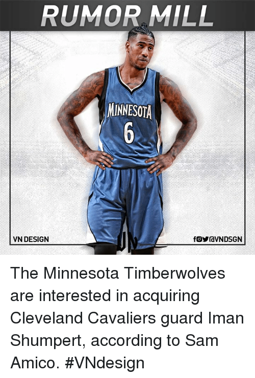 Cleveland Cavaliers, Memes, and Minnesota Timberwolves: RUMOR MILL  MINNESOTA  VN DESIGN  fOYraVNDSGN The Minnesota Timberwolves are interested in acquiring Cleveland Cavaliers guard Iman Shumpert, according to Sam Amico.  #VNdesign
