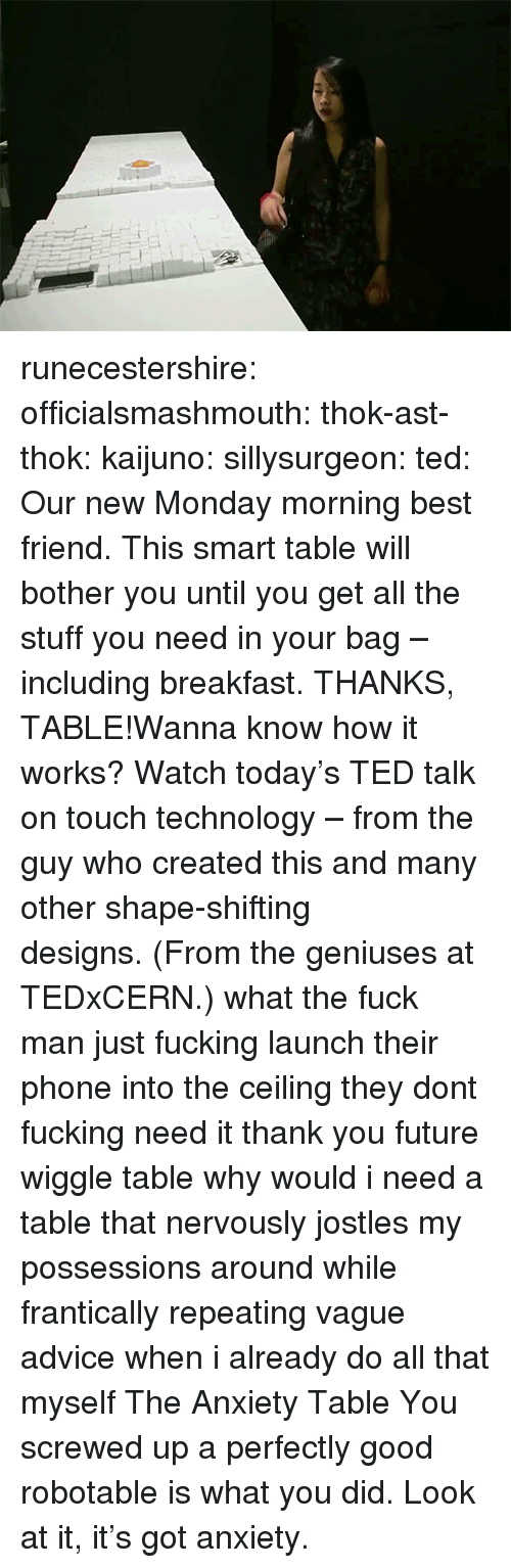 Geniuses: runecestershire: officialsmashmouth:  thok-ast-thok:  kaijuno:  sillysurgeon:  ted:  Our new Monday morning best friend. This smart table will bother you until you get all the stuff you need in your bag – including breakfast. THANKS, TABLE!Wanna know how it works? Watch today's TED talk on touch technology – from the guy who created this and many other shape-shifting designs. (From the geniuses at TEDxCERN.)  what the fuck man  just fucking launch their phone into the ceiling they dont fucking need it thank you future wiggle table   why would i need a table that nervously jostles my possessions around while frantically repeating vague advice when i already do all that myself  The Anxiety Table  You screwed up a perfectly good robotable is what you did. Look at it, it's got anxiety.