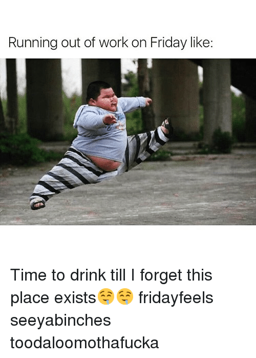 Friday, Funny, and Work: Running out of work on Friday like Time to drink till I forget this place exists🤤🤤 fridayfeels seeyabinches toodaloomothafucka