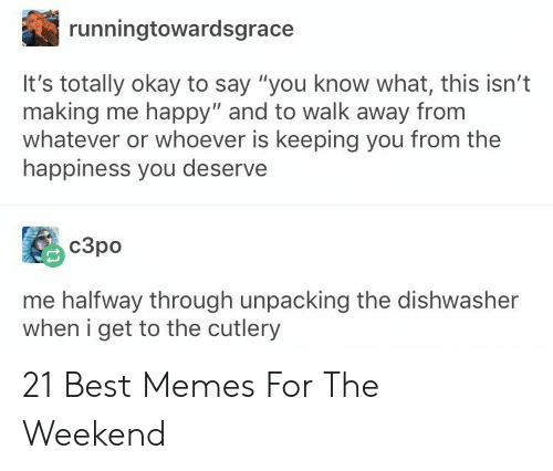 "Memes, Best, and Happy: runningtowardsgrace  It's totally okay to say ""you know what, this isn't  making me happy"" and to walk away from  whatever or whoever is keeping you from the  happiness you deserve  c3po  me halfway through unpacking the dishwasher  when i get to the cutlery 21 Best Memes For The Weekend"