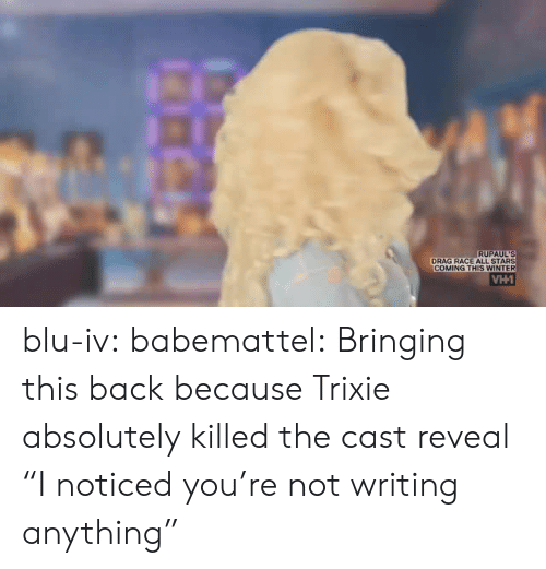 """Tumblr, Winter, and Blog: RUPAUL'S  DRAG RACE ALL STARS  COMING THIS WINTER blu-iv:  babemattel: Bringing this back because Trixie absolutely killed the cast reveal """"I noticed you're not writing anything"""""""