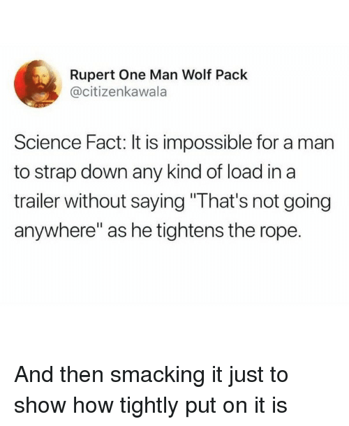 "Memes, Science, and Wolf: Rupert One Man Wolf Pack  @citizenkawala  Science Fact: It is impossible for a man  to strap down any kind of load in a  trailer without saying ""That's not going  anywhere"" as he tightens the rope. And then smacking it just to show how tightly put on it is"