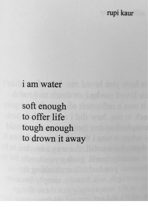 to drown: rupi kaur  1 am water  soft enough  to offer life  tough enough  to drown it away