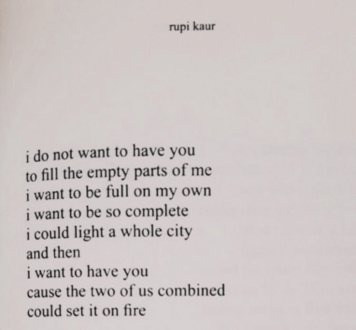 do-not-want: rupi kaur  i do not want to have you  to fill the empty parts of me  i want to be full on my own  i want to be so complete  i could light a whole city  and then  i want to have you  cause the two of us combined  could set it on fire