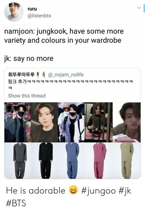 Some More: ruru  @listenbts  namjoon: jungkook, have some more  variety and colours in your wardrobe  jk: say no more  휘뚜루마뚜루  @_nojam_nolife  핑크 추가ㅋㅋㅋㅋㅋㅋㅋㅋㅋㅋㅋㅋㅋㅋㅋㅋㅋㅋㅋㅋㅋㅋㅋㅋ  Show this thread He is adorable 😄 #jungoo #jk #BTS