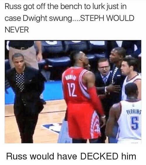 Sports, Never, and Got: Russ got off the bench to lurk just in  case Dwight swung...STEPH WOULD  NEVER  ERKINS Russ would have DECKED him