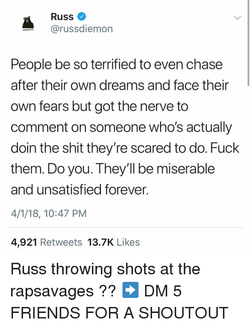 Friends, Memes, and Shit: Russ  @russdiemon  People be so terrified to even chase  after their own dreams and face their  own fears but got the nerve to  comment on someone who's actually  doin the shit they're scared to do. Fuck  them. Do you. They'll be miserable  and unsatisfied forever  4/1/18, 10:47 PM  4,921 Retweets 13.7K Likes Russ throwing shots at the rapsavages ?? ➡️ DM 5 FRIENDS FOR A SHOUTOUT