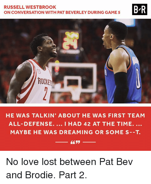 Love, Russell Westbrook, and Lost: RUSSELL WESTBROOK  B/R  ON CONVERSATION WITH PAT BEVERLEY DURING GAME 5  ROCKER  HE WAS TALKIN' ABOUT HE WAS FIRST TEAM  ALL- DEFENSE  I HAD 42 AT THE TIME.  MAY BE HE WAS DREAMING OR SOME S--T. No love lost between Pat Bev and Brodie. Part 2.