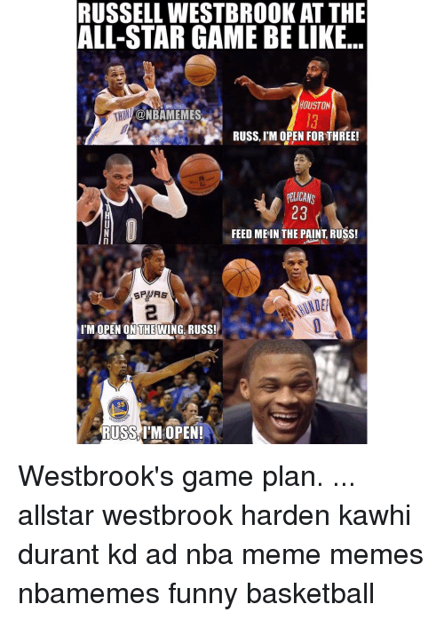Memes, All Star Game, and 🤖: RUSSELL WESTBROOKAT THE  ALL-STAR GAME BE LIKE  HOUSTON  CONBAMEMES  RUSS, M OPEN FOR THREE!  ELICANS  23  FEED ME IN THE PAINT RUSS!  I'M OPEN ON THE WING RUSS!  35  ARR  RUSS IM OPEN! Westbrook's game plan. ... allstar westbrook harden kawhi durant kd ad nba meme memes nbamemes funny basketball