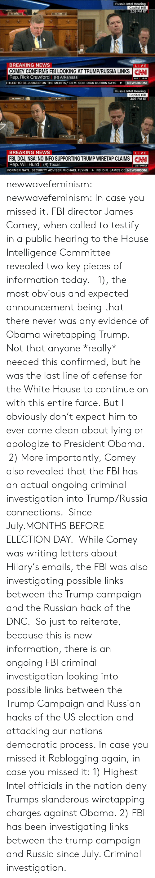 """Fbi, Nas, and News: Russia Intel Hearing  Capitol Hill  2:39 PM ET  BREAKING NEWS  COMEY CONFIRMS FBI LOOKING AT TRUMP/RUSSIA LINKS CN  Rep. Rick Crawford (R) Arkansas  LIVE  NAS 9.61  riTLED TO BE JUDGED ON THE MERITS,"""" DEM. SEN. DICK DURBIN SAYS  NEWSROOM   Russia Intel Hearing  Capitol Hill  3:07 PM ET  嫵  MAY  CAL VERT  BREAKING NEWS  FBI,DOJ, NSA: NO INFO SUPPORTING TRUMP WIRETAP CLAIMS  Rep. Will Hurd 
