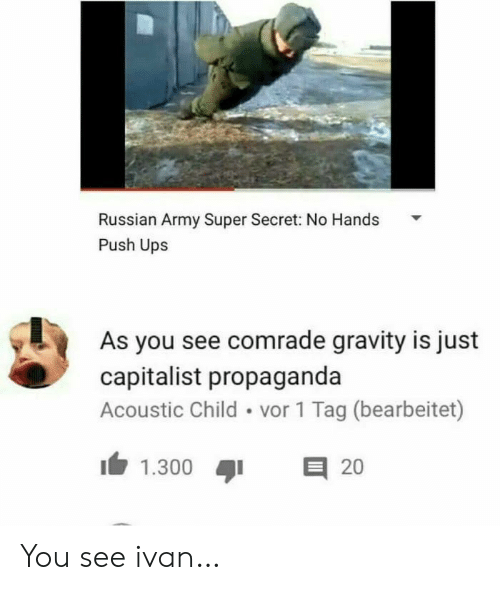 UPS: Russian Army Super Secret: No Hands  Push Ups  As you see comrade gravity is just  capitalist propaganda  Acoustic Child vor 1 Tag (bearbeitet)  E 20  1.300 You see ivan…