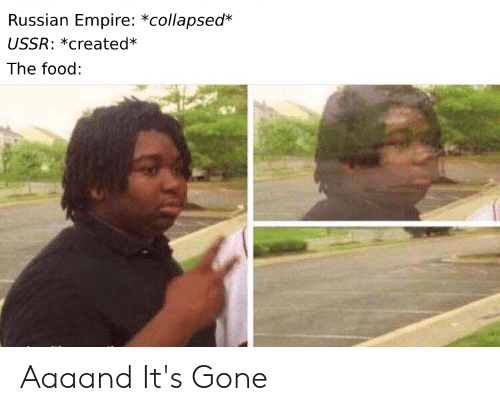 Aaaand Its Gone: Russian Empire: *collapsed*  USSR: *created*  The food: Aaaand It's Gone