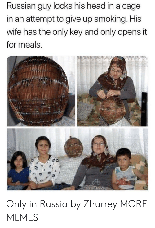 Locks: Russian guy locks his head in a cage  in an attempt to give up smoking. His  wife has the only key and only opens it  for meals. Only in Russia by Zhurrey MORE MEMES