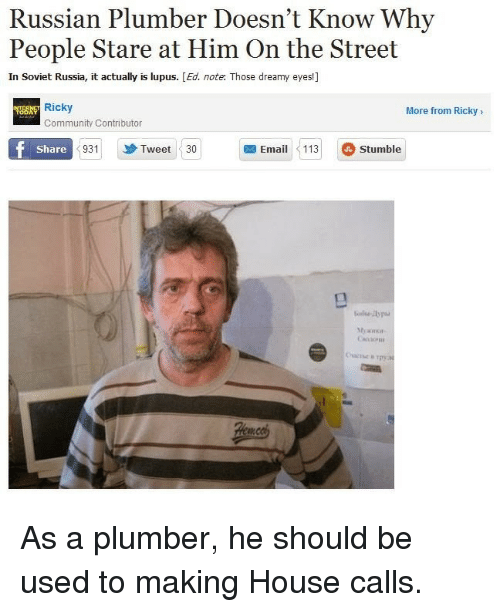 plumber: Russian Plumber Doesn't Know Why  People Stare at Him On the Street  In Soviet Russia, it actually is lupus. [Ed. note. Those dreamy eyes!]  Ricky  More from Ricky>  Community Contributor  Share  931  Tweet 30  Email113 Stumble As a plumber, he should be used to making House calls.