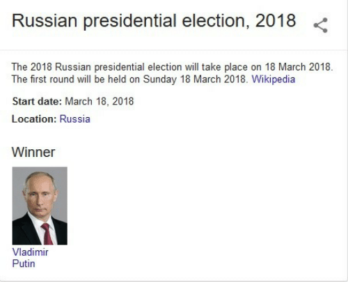 Presidential election: Russian presidential election, 2018 <  The 2018 Russian presidential election wl take place on 18 March 2018  The first round will be held on Sunday 18 March 2018. Wikipedia  Start date: March 18, 2018  Location: Russia  Winner  Vladimir  Puhn