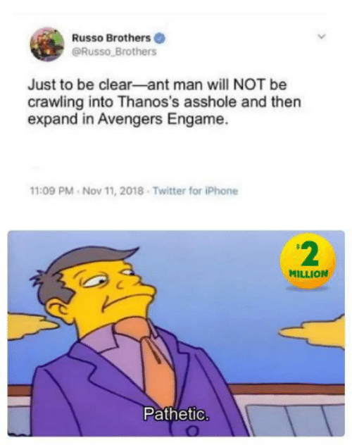 Russo: Russo Brothers  @Russo Brothers  Just to be clear-ant man will NOT be  crawling into Thanos's asshole and then  expand in Avengers Engame.  11:09 PM Nov 11, 2018 Twitter for iPhone  2  MILLION  Pathetic