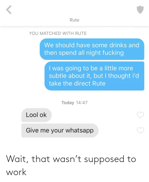 We Should: Rute  YOU MATCHED WITH RUTE  We should have some drinks and  then spend all night fucking  I was going to be a little more  subtle about it, but I thought i'd  take the direct Rute  Today 14:47  Lool ok  Give me your whatsapp Wait, that wasn't supposed to work