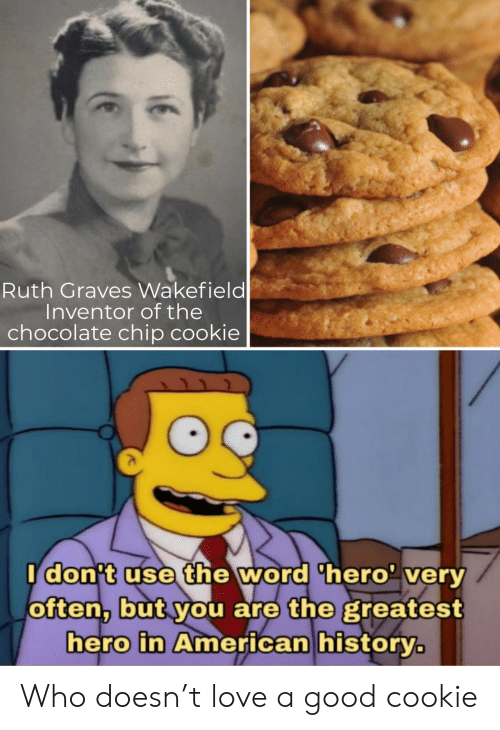 Chocolate Chip: Ruth Graves Wakefield  Inventor of the  chocolate chip cookie  Idon't use the word 'hero' very  often, but you are the greatest  hero in American history. Who doesn't love a good cookie