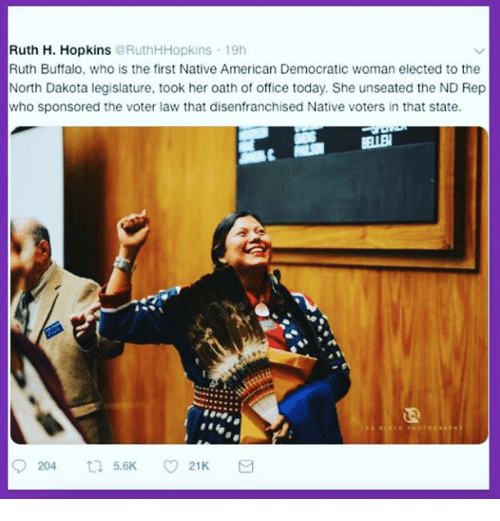 Native American, American, and Buffalo: Ruth H. Hopkins @RuthHHopkins 19h  Ruth Buffalo, who is the first Native American Democratic woman elected to the  North Dakota legislature, took her oath of office today. She unseated the ND Rep  who sponsored the voter law that disenfranchised Native voters in that state