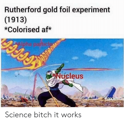 rutherford: Rutherford gold foil experiment  (1913)  *Colorised af*  icleus Science bitch it works