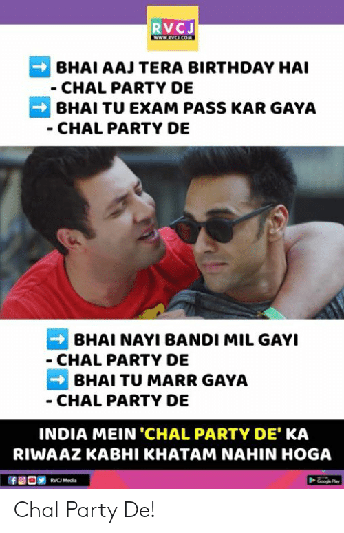 Bhai: RVCJ  BHAI AAJ TERA BIRTHDAY HAI  CHAL PARTY DE  BHAI TU EXAM PASS KAR GAYA  CHAL PARTY DE  BHAI NAYI BANDI MIL GAYI  CHAL PARTY DE  BHAI TU MARR GAYA  CHAL PARTY DE  INDIA MEIN 'CHAL PARTY DE KA  RIWAAZ KABHI KHATAM NAHIN HOGA  RVCJ Media Chal Party De!