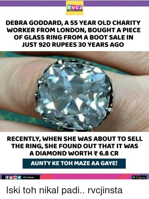 Memes, The Ring, and Diamond: RVCJ  DEBRA GODDARD, A 55 YEAR OLD CHARITY  WORKER FROM LONDON, BOUGHT A PIECE  OF GLASS RING FROM A BOOT SALE IN  JUST 920 RUPEES 30 YEARS AGO  RECENTLY, WHEN SHE WAS ABOUT TO SELL  THE RING, SHE FOUND OUT THAT IT WAS  A DIAMOND wORTH 6.8 CR  AUNTY KE TOH MAZE AA GAYE!  RVCJ Media Iski toh nikal padi.. rvcjinsta