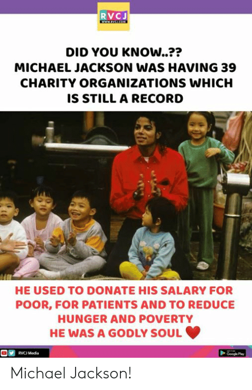 Godly: RVCJ  DID YOU KNOW..??  MICHAEL JACKSON WAS HAVING 39  CHARITY ORGANIZATIONS WHICH  IS STILL A RECORD  つつ  HE USED TO DONATE HIS SALARY FOR  POOR, FOR PATIENTS AND TO REDUCE  HUNGER AND POVERTY  HE WAS A GODLY SOUL  RVC Media  Google Pay Michael Jackson!