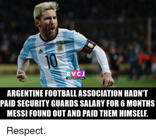 argentine: RVCJ  WWW.RVCJ.COM  ARGENTINE FOOTBALL ASSOCIATION HADNT  PAID SECURITY GUARDS SALARY FOR6 MONTHS  MESSI FOUND OUTAND PAID THEM HIMSELF Respect.