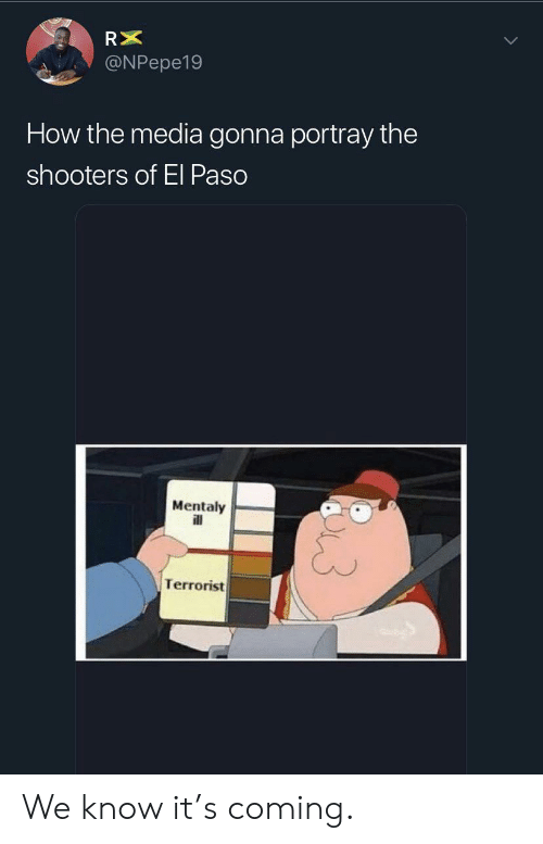 Shooters: RX  @NPepe19  How the media gonna portray the  shooters of El Paso  Mentaly  ll  Terrorist We know it's coming.