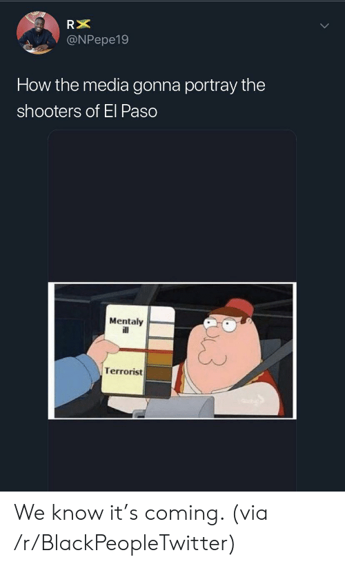 Shooters: RX  @NPepe19  How the media gonna portray the  shooters of El Paso  Mentaly  ill  Terrorist We know it's coming. (via /r/BlackPeopleTwitter)