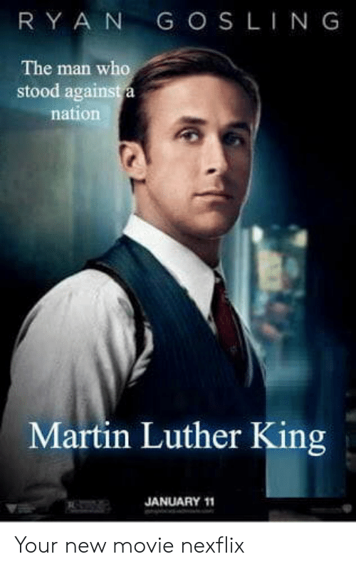 Martin Luther King: RY A N G OS LING  The man who  stood aga  nation  Martin Luther King  JANUARY 11 Your new movie nexflix