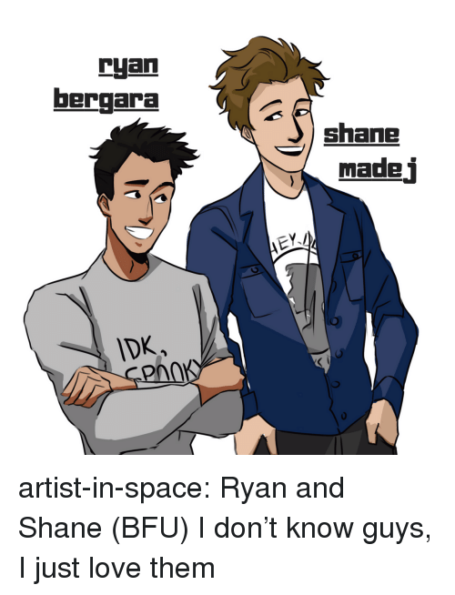 Love, Tumblr, and Blog: ryan  bergara  shane  made j  DK  PAnK artist-in-space: Ryan and Shane (BFU) I don't know guys, I just love them