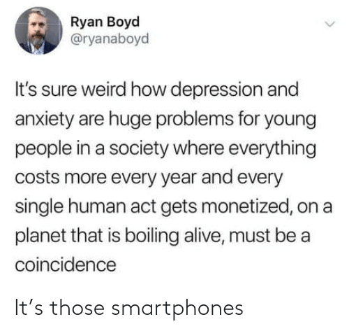 ryan: Ryan Boyd  @ryanaboyd  It's sure weird how depression and  anxiety are huge problems for young  people in a society where everything  costs more every year and every  single human act gets monetized, on a  planet that is boiling alive, must be a  coincidence It's those smartphones