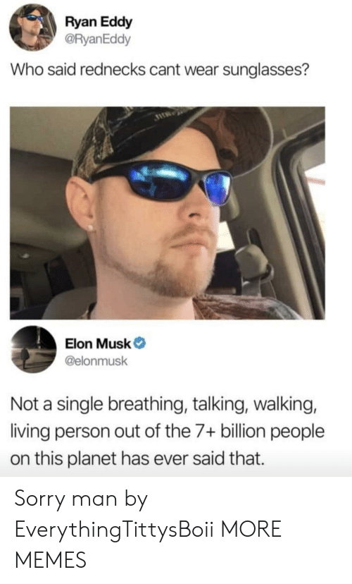 Dank, Memes, and Sorry: Ryan Eddy  @RyanEddy  Who said rednecks cant wear sunglasses?  Elon Musk  @elonmusk  Not a single breathing, talking, walking,  living person out of the 7+ billion people  on this planet has ever said that. Sorry man by EverythingTittysBoii MORE MEMES