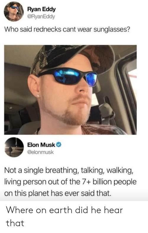 Earth, Sunglasses, and Living: Ryan Eddy  @RyanEddy  Who said rednecks cant wear sunglasses?  Elon Musk  @elonmusk  Not a single breathing, talking, walking,  living person out of the 7+ billion people  on this planet has ever said that. Where on earth did he hear that