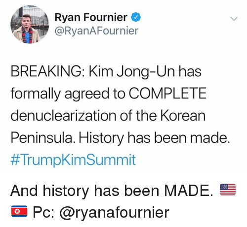 Kim Jong-Un, Memes, and History: Ryan Fournier  @RyanAFournier  BREAKING: Kim Jong-Un has  formally agreed to COMPLETE  denuclearization of the Korean  Peninsula. History has been made.  And history has been MADE. 🇺🇸 🇰🇵 Pc: @ryanafournier