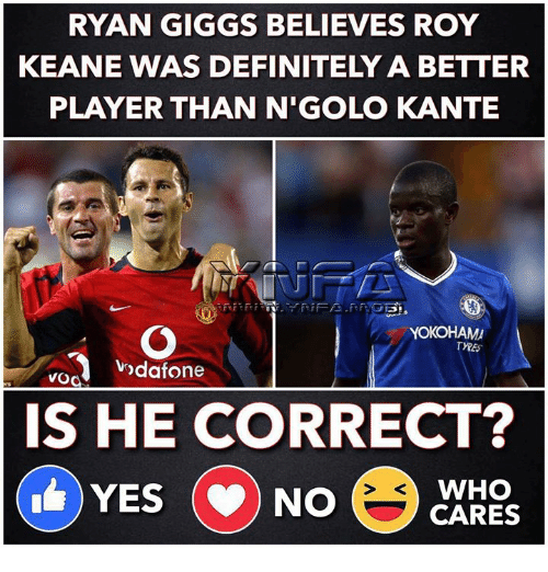roy keane: RYAN GIGGS BELIEVES ROY  KEANE WAS DEFINITELY A BETTER  PLAYER THAN N'GOLO KANTE  YOKOHAM  odafone  IS HE CORRECT?  WHO  YES NO CARES
