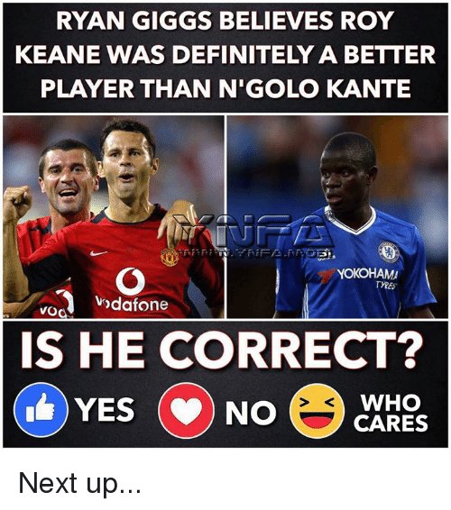 roy keane: RYAN GIGGS BELIEVES ROY  KEANE WAS DEFINITELY A BETTER  PLAYER THAN N'GOLO KANTE  YOKOHAM  ndafone  vod  IS HE CORRECT?  WHO  YES (NO Next up...