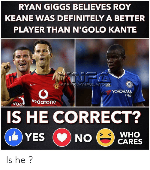 roy keane: RYAN GIGGS BELIEVES ROY  KEANE WAS DEFINITELY A BETTER  PLAYER THAN N'GOLO KANTE  INFA  NFAPRGE,  YOKOHAMA  TYRES  vodafone  VoO  ers  IS HE CORRECT?  WHO  CARES  YES  NO  CD Is he ?
