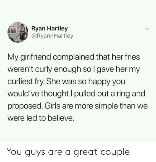 Girls, Happy, and Girlfriend: Ryan Hartley  @RyannHartley  My girlfriend complained that her fries  weren't curly enough so l gave her my  curliest fry. She was so happy you  would've thought I pulled out a ring and  proposed. Girls are more simple than we  were led to believe. You guys are a great couple