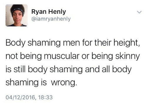 Shaming: Ryan Henly  @iamryanhenly  Body shaming men for their height,  not being muscular or being skinny  is still body shaming and all body  shaming is wrong  04/12/2016, 18:33