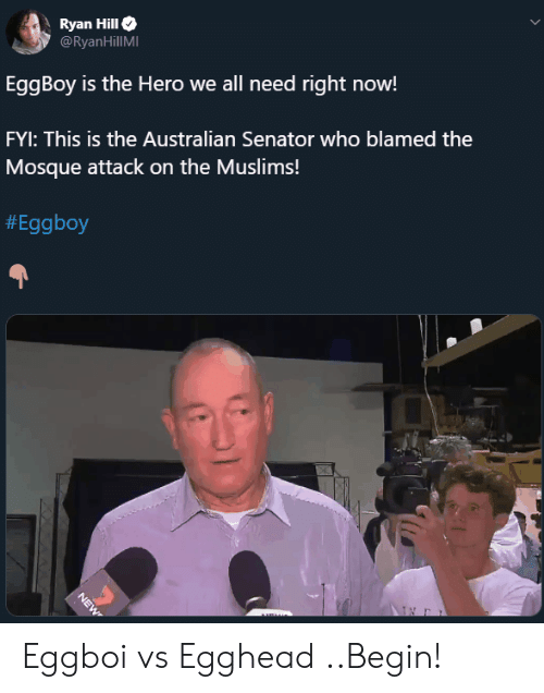 senator: Ryan Hill  @RyanHillMI  EggBoy is the Hero we all need right now!  FYI: This is the Australian Senator who blamed the  Mosque attack on the Muslims!  #Eggboy  NEW Eggboi vs Egghead ..Begin!