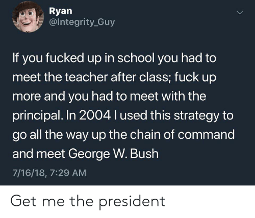 Meet The: Ryan  @Integrity Guy  If you fucked up in school you had to  meet the teacher after class; fuck up  more and you had to meet with the  principal. In 2004 l used this strategy to  go all the way up the chain of command  and meet George W. Bush  7/16/18, 7:29 AM  > Get me the president