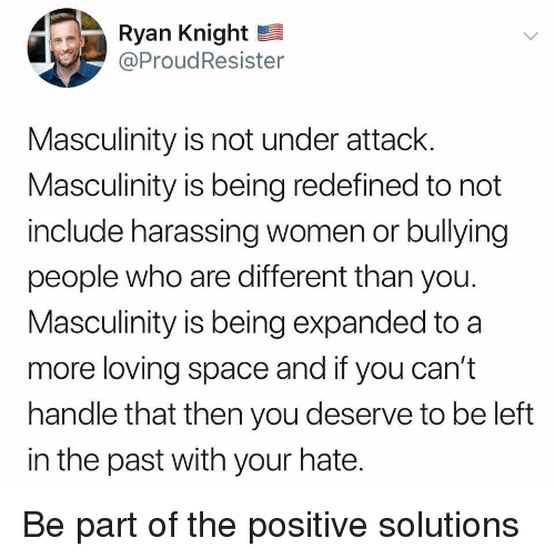harassing: Ryan Knight  @ProudResister  Masculinity is not under attack  Masculinity is being redefined to not  include harassing women or bullying  people who are different than you  Masculinity is being expanded to a  more loving space and if you can't  handle that then you deserve to be left  in the past with your hate Be part of the positive solutions