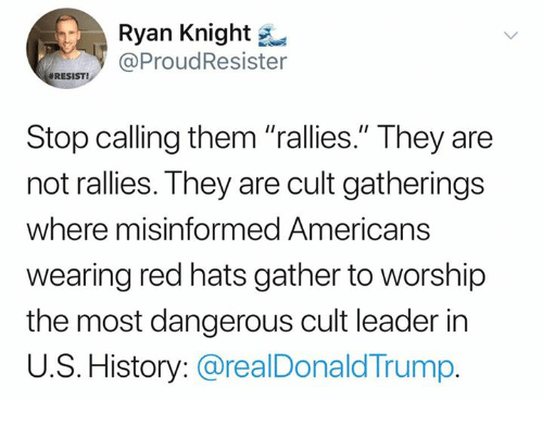 "History, Trump, and Red: Ryan Knight  ProudResister  #RESIST!  Stop calling them ""rallies."" They are  not rallies. They are cult gatherings  where misinformed Americans  wearing red hats gather to worship  the most dangerous cult leader in  U.S. History: @realDonald Trump"