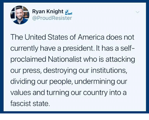 A Fascist: Ryan Knight  @ProudResister  The United States of America does not  currently have a president. It has a self-  proclaimed Nationalist who is attacking  our press, destroying our institutions,  dividing our people, undermining our  values and turning our country into a  fascist state.