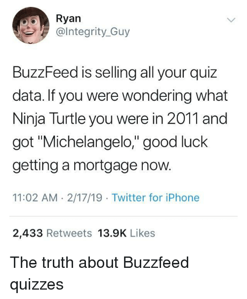 "Carolina Panthers: Ryan  @lntegrity_Guy  BuzzFeed is selling all your quiz  data. If you were wondering what  Ninja Turtle you were in 2011 and  got ""Michelangelo,"" good luck  getting a mortgage now.  11:02 AM 2/17/19 Twitter for iPhone  2,433 Retweets 13.9K Likes The truth about Buzzfeed quizzes"