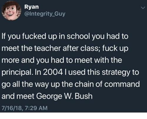 All The Way Up: Ryan  @lntegrity_Guy  If you fucked up in school you had to  meet the teacher after class; fuck up  more and you had to meet with the  principal. In 2004 l used this strategy to  go all the way up the chain of command  and meet George W. Bush  7/16/18, 7:29 AM