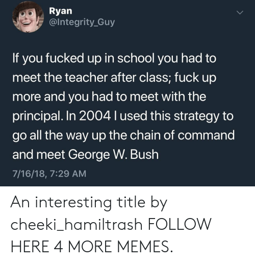 Dank, George W. Bush, and Memes: Ryan  @lntegrity_Guy  If you fucked up in school you had to  meet the teacher after class; fuck up  more and you had to meet with the  principal. In 2004 lused this strategy to  go all the way up the chain of command  and meet George W. Bush  7/16/18, 7:29 AM An interesting title by cheeki_hamiltrash FOLLOW HERE 4 MORE MEMES.